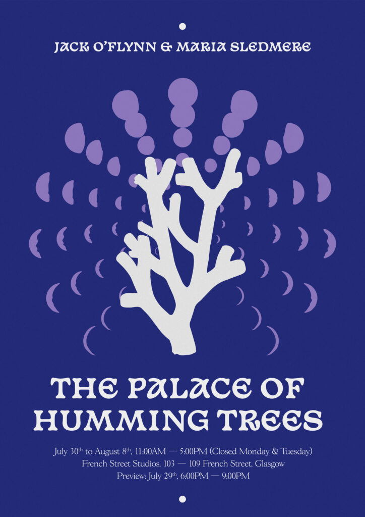 A poster of a white tree shape surrounded by a circular pattern of purple moon phases on a dark blue background. Written at the top is 'Jack O'Flynn & Maria Sledmere', at the bottom is 'The Palace of Humming Trees, July 30th to August 8th, 11 AM - 5 PM (closed Monday & Tuesday), French Street Studios, 103 - 109 French Street, Glasgow, Preview: July 29th, 6 PM - 9PM